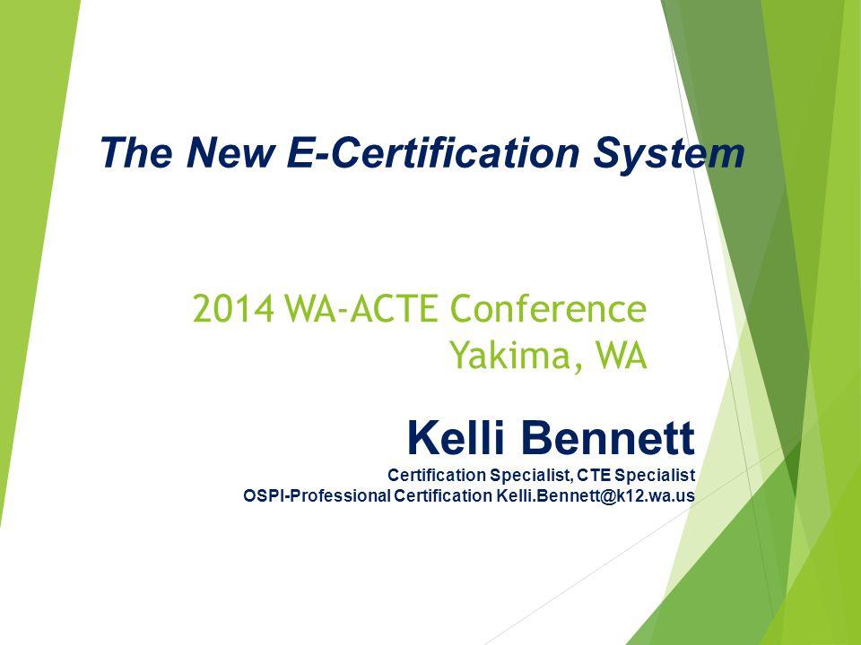 2014 WA-ACTE Conference Yakima, WA Kelli Bennett Certification Specialist, CTE Specialist OSPI-Professional Certification Kelli.Bennett@k12.wa.us The New E-Certification System
