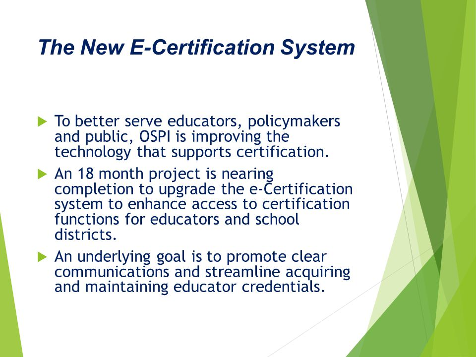  To better serve educators, policymakers and public, OSPI is improving the technology that supports certification.  An 18 month project is nearing c