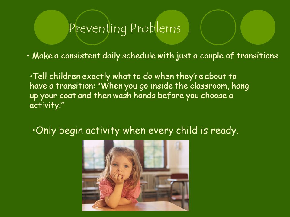 Preventing Problems Make a consistent daily schedule with just a couple of transitions.