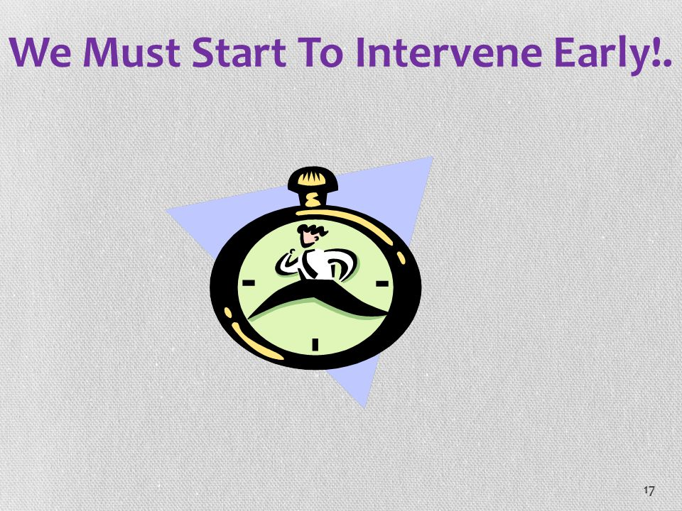 17 We Must Start To Intervene Early!.