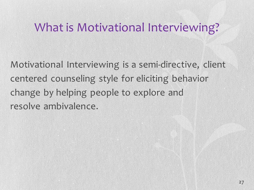 27 What is Motivational Interviewing? Motivational Interviewing is a semi-directive, client centered counseling style for eliciting behavior change by