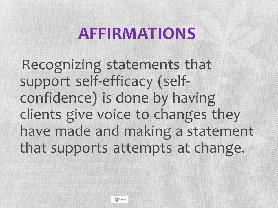 AFFIRMATIONS Recognizing statements that support self-efficacy (self- confidence) is done by having clients give voice to changes they have made and m