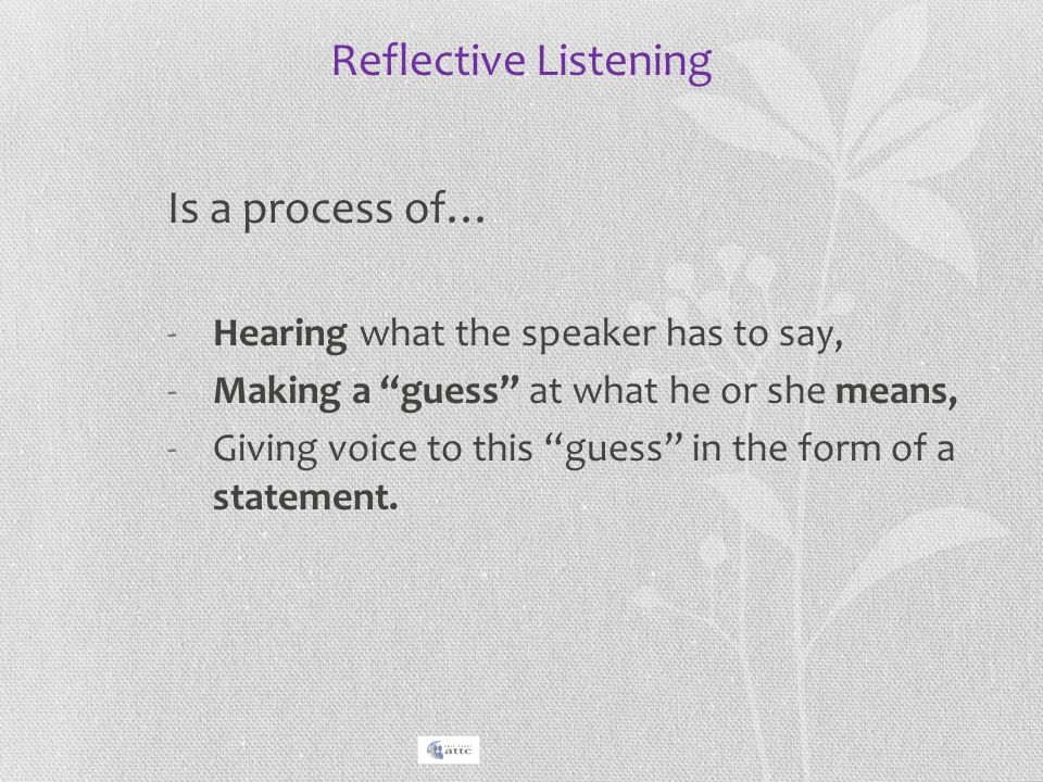 """Reflective Listening Is a process of… -Hearing what the speaker has to say, -Making a """"guess"""" at what he or she means, -Giving voice to this """"guess"""" i"""