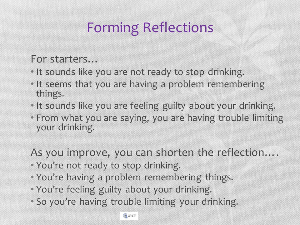 Forming Reflections For starters… It sounds like you are not ready to stop drinking. It seems that you are having a problem remembering things. It sou
