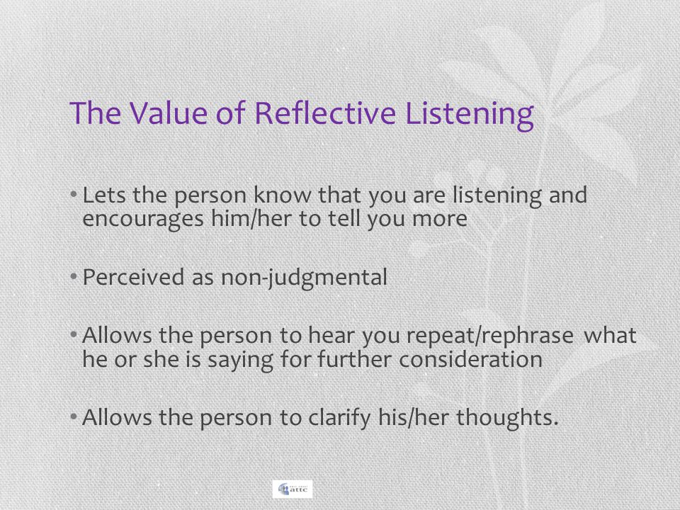 The Value of Reflective Listening Lets the person know that you are listening and encourages him/her to tell you more Perceived as non-judgmental Allo