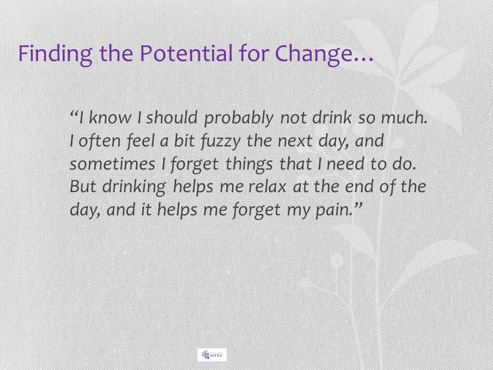 """Finding the Potential for Change… """"I know I should probably not drink so much. I often feel a bit fuzzy the next day, and sometimes I forget things th"""