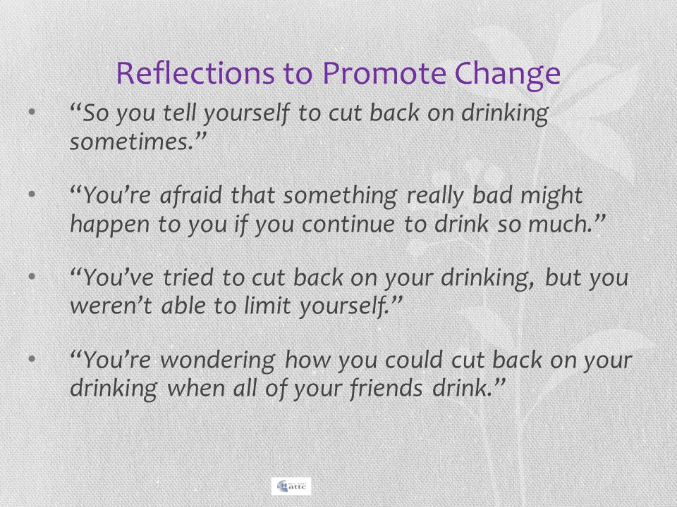 """Reflections to Promote Change """"So you tell yourself to cut back on drinking sometimes."""" """"You're afraid that something really bad might happen to you i"""