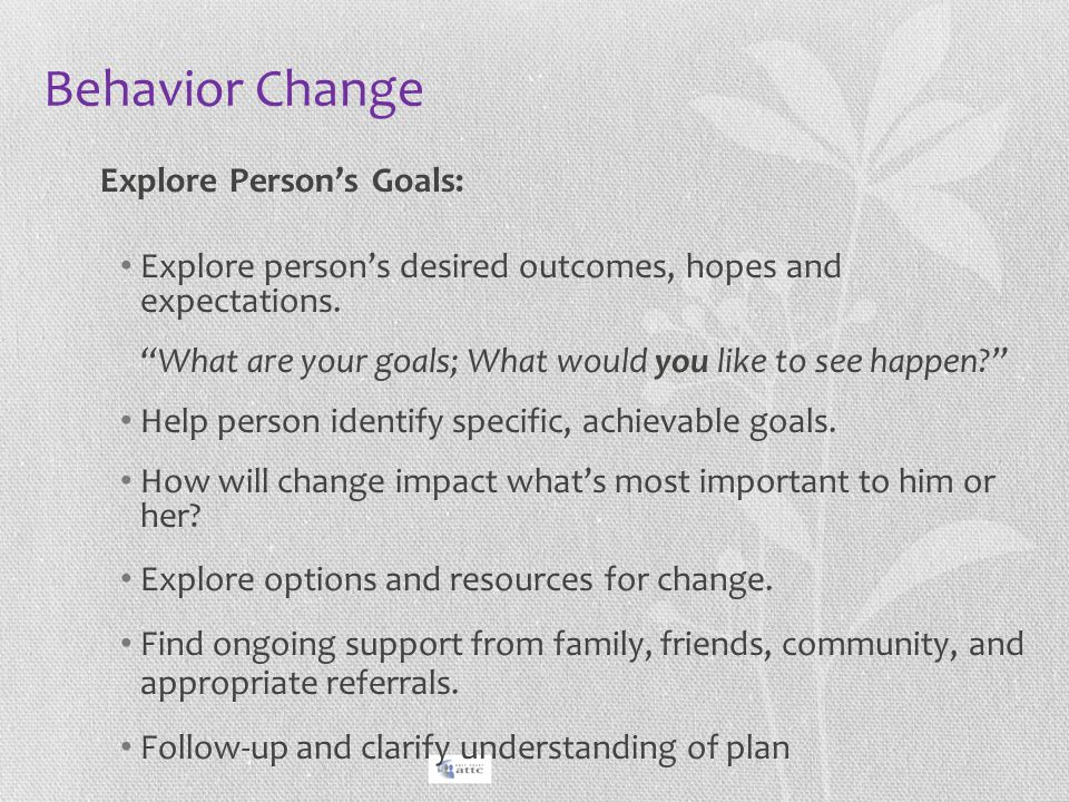 """Behavior Change Explore Person's Goals: Explore person's desired outcomes, hopes and expectations. """"What are your goals; What would you like to see ha"""