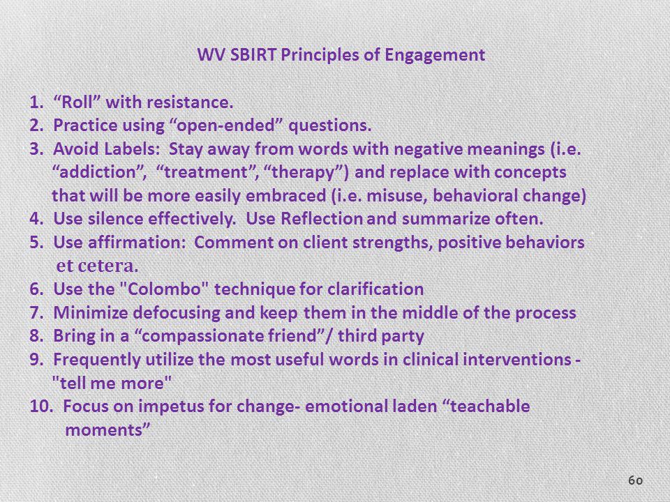 """60 WV SBIRT Principles of Engagement 1. """"Roll"""" with resistance. 2. Practice using """"open-ended"""" questions. 3. Avoid Labels: Stay away from words with n"""