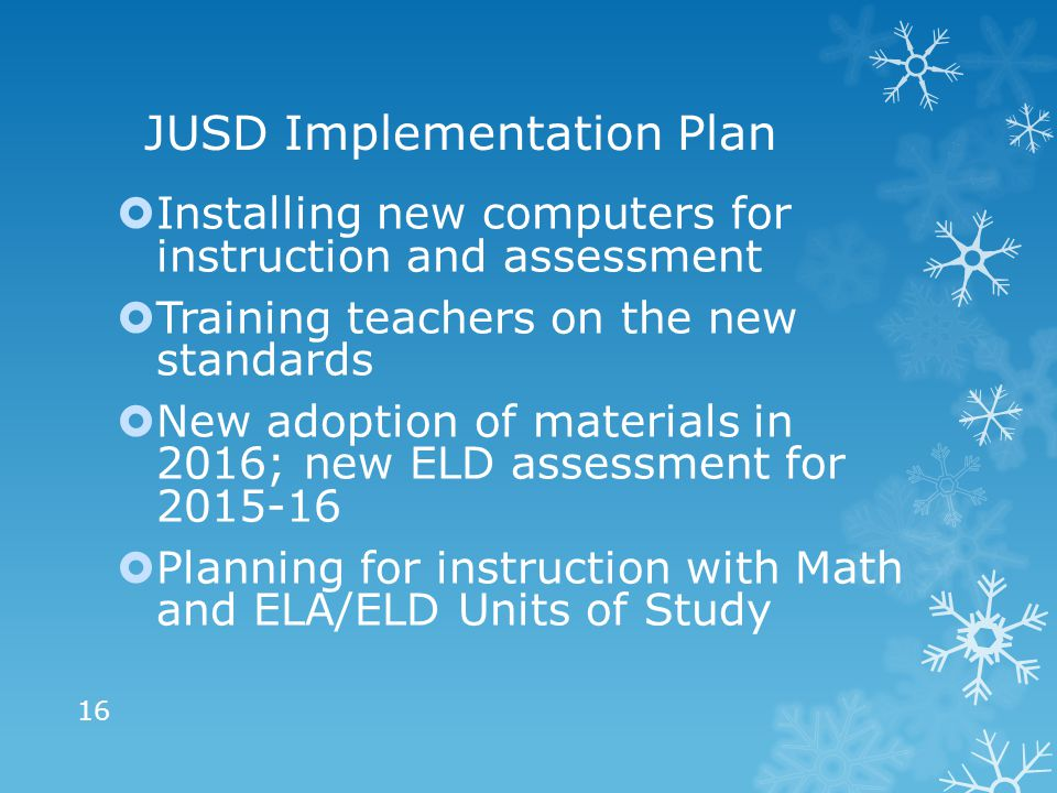 JUSD Implementation Plan  Installing new computers for instruction and assessment  Training teachers on the new standards  New adoption of materials in 2016; new ELD assessment for 2015-16  Planning for instruction with Math and ELA/ELD Units of Study 16