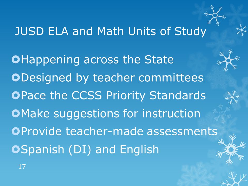 JUSD ELA and Math Units of Study  Happening across the State  Designed by teacher committees  Pace the CCSS Priority Standards  Make suggestions for instruction  Provide teacher-made assessments  Spanish (DI) and English 17