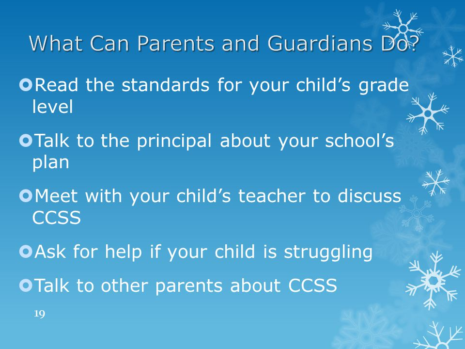  Read the standards for your child's grade level  Talk to the principal about your school's plan  Meet with your child's teacher to discuss CCSS  Ask for help if your child is struggling  Talk to other parents about CCSS 19