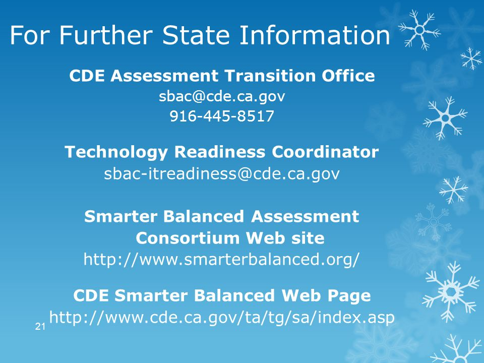 For Further State Information CDE Assessment Transition Office sbac@cde.ca.gov 916-445-8517 Technology Readiness Coordinator sbac-itreadiness@cde.ca.gov Smarter Balanced Assessment Consortium Web site http://www.smarterbalanced.org/ CDE Smarter Balanced Web Page http://www.cde.ca.gov/ta/tg/sa/index.asp 21