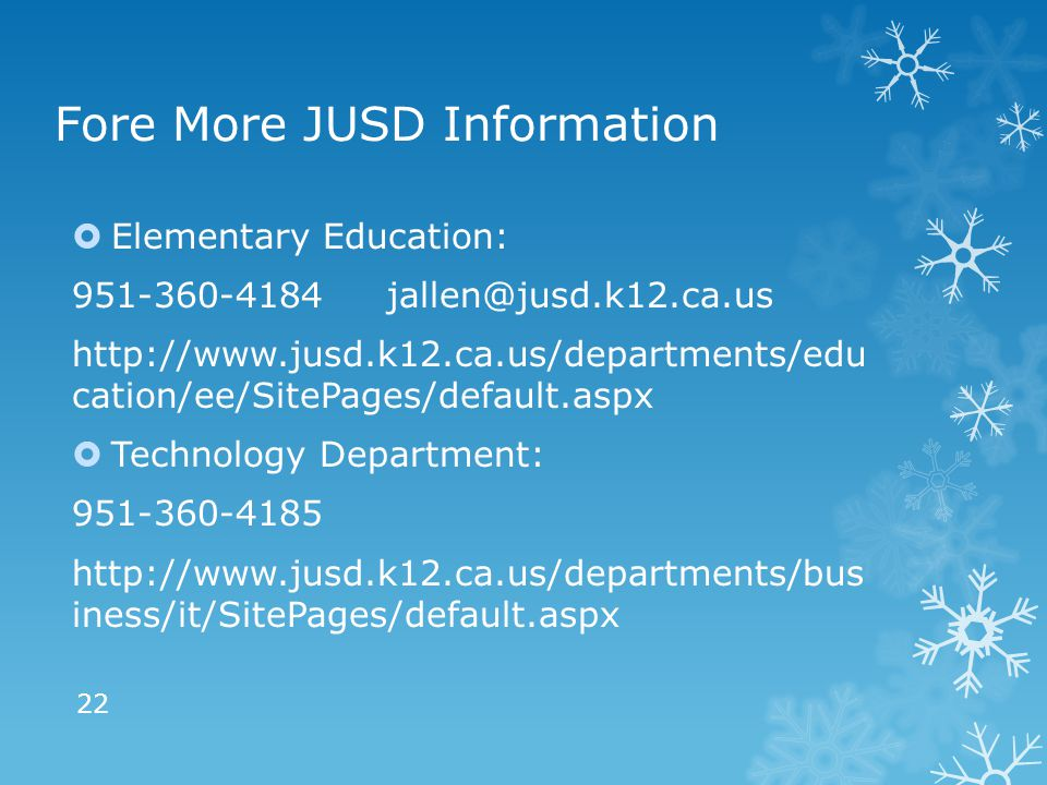 Fore More JUSD Information  Elementary Education: 951-360-4184 jallen@jusd.k12.ca.us http://www.jusd.k12.ca.us/departments/edu cation/ee/SitePages/default.aspx  Technology Department: 951-360-4185 http://www.jusd.k12.ca.us/departments/bus iness/it/SitePages/default.aspx 22