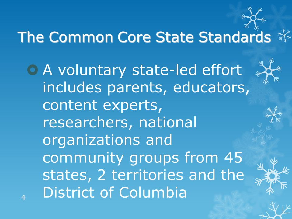 The Common Core State Standards  A voluntary state-led effort includes parents, educators, content experts, researchers, national organizations and community groups from 45 states, 2 territories and the District of Columbia 4
