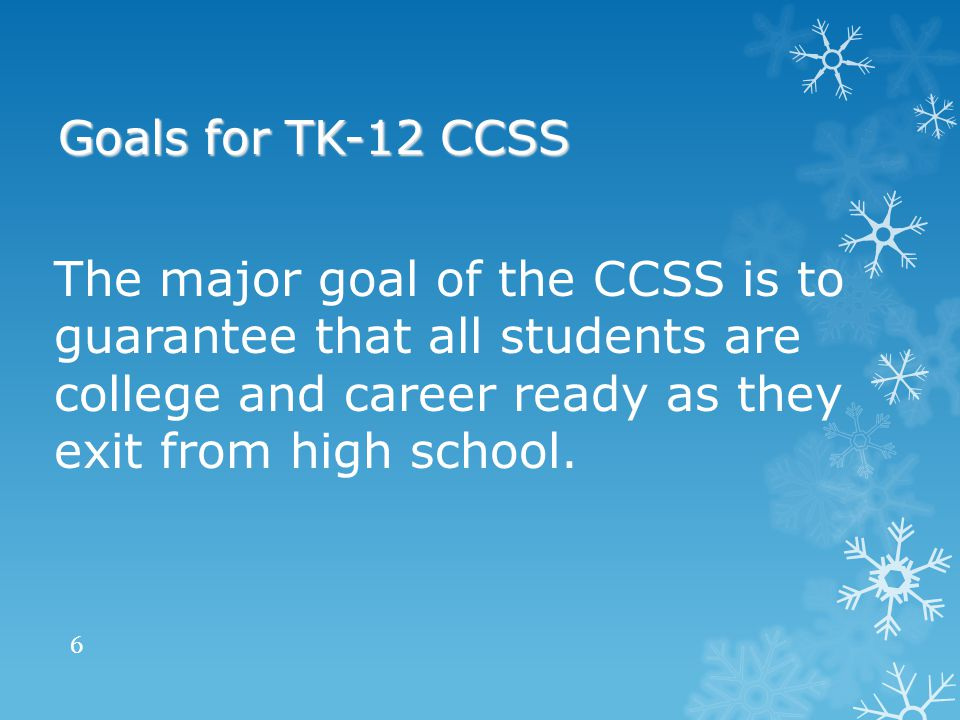 The major goal of the CCSS is to guarantee that all students are college and career ready as they exit from high school.