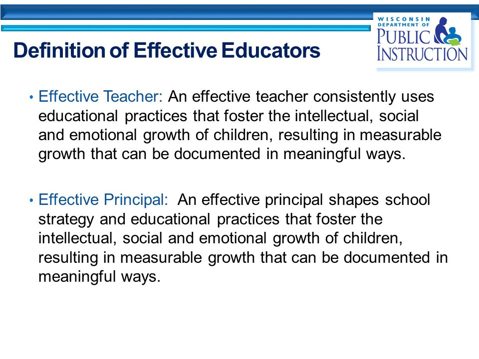 Definition of Effective Educators Effective Teacher: An effective teacher consistently uses educational practices that foster the intellectual, social and emotional growth of children, resulting in measurable growth that can be documented in meaningful ways.