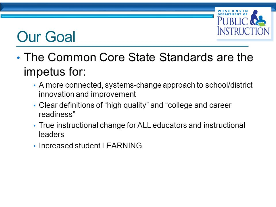 Our Goal The Common Core State Standards are the impetus for: A more connected, systems-change approach to school/district innovation and improvement Clear definitions of high quality and college and career readiness True instructional change for ALL educators and instructional leaders Increased student LEARNING