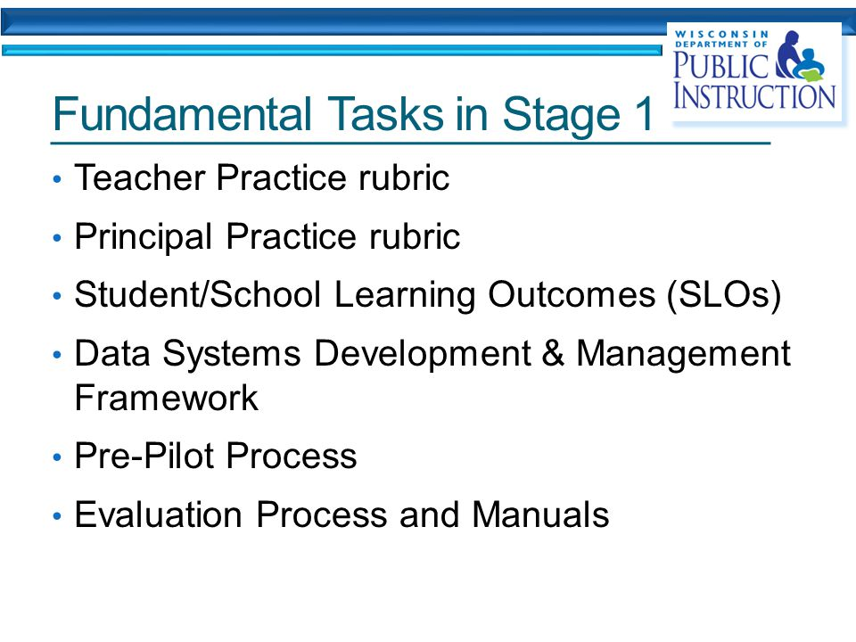 Fundamental Tasks in Stage 1 Teacher Practice rubric Principal Practice rubric Student/School Learning Outcomes (SLOs) Data Systems Development & Management Framework Pre-Pilot Process Evaluation Process and Manuals