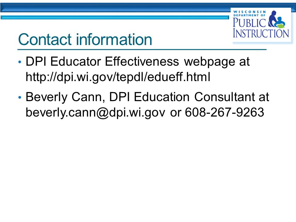 Contact information DPI Educator Effectiveness webpage at http://dpi.wi.gov/tepdl/edueff.html Beverly Cann, DPI Education Consultant at beverly.cann@dpi.wi.gov or 608-267-9263