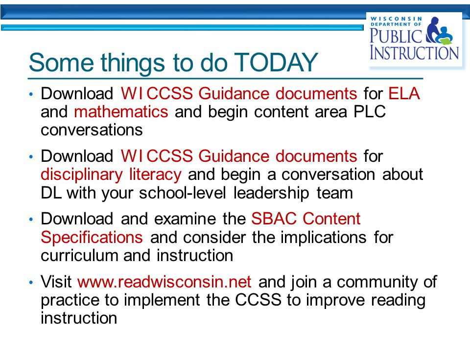 Some things to do TODAY Download WI CCSS Guidance documents for ELA and mathematics and begin content area PLC conversations Download WI CCSS Guidance documents for disciplinary literacy and begin a conversation about DL with your school-level leadership team Download and examine the SBAC Content Specifications and consider the implications for curriculum and instruction Visit www.readwisconsin.net and join a community of practice to implement the CCSS to improve reading instruction