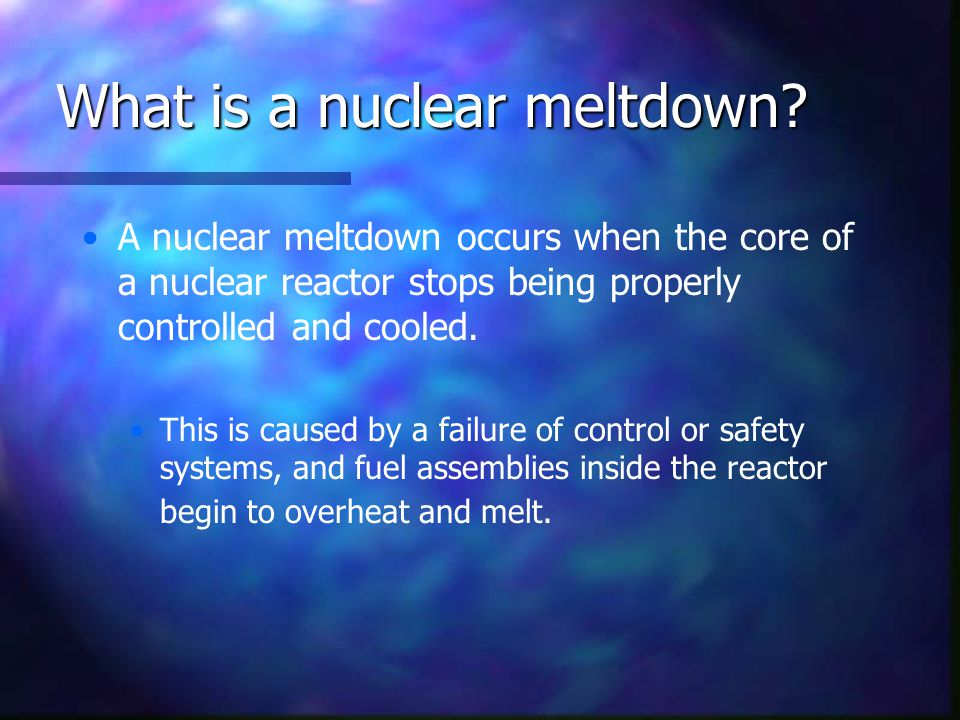 What is a nuclear meltdown? A nuclear meltdown occurs when the core of a nuclear reactor stops being properly controlled and cooled. This is caused by