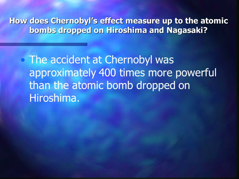 How does Chernobyl's effect measure up to the atomic bombs dropped on Hiroshima and Nagasaki? The accident at Chernobyl was approximately 400 times mo