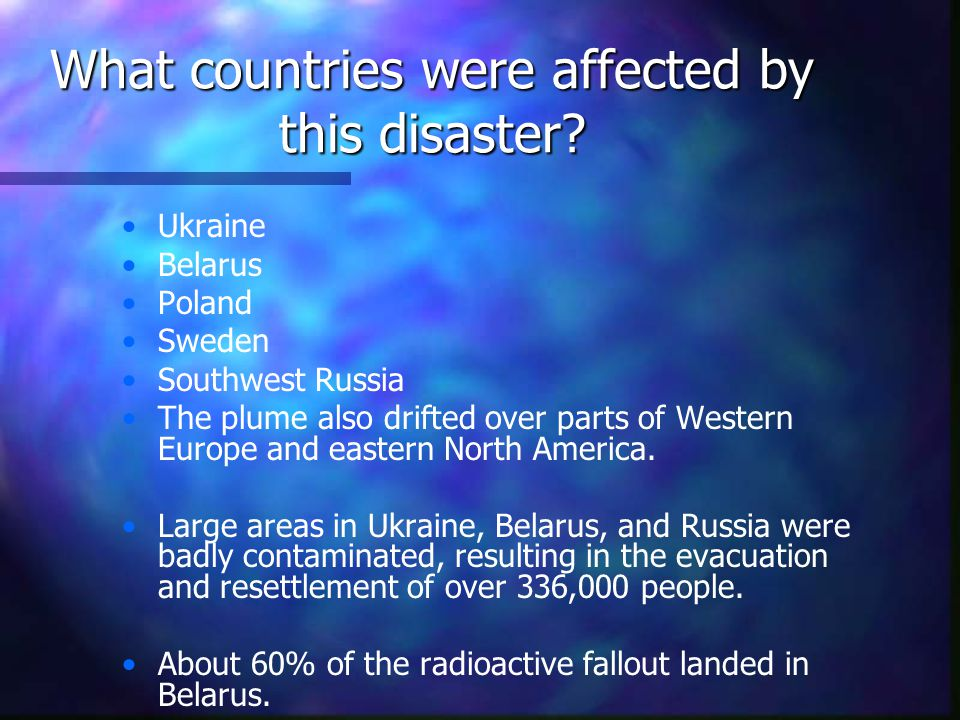 What countries were affected by this disaster? Ukraine Belarus Poland Sweden Southwest Russia The plume also drifted over parts of Western Europe and