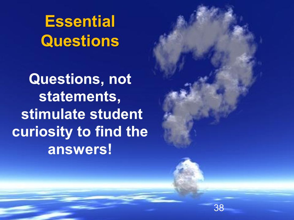 Essential Questions Questions, not statements, stimulate student curiosity to find the answers! 38