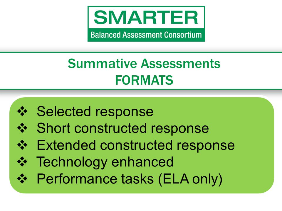 Summative Assessments FORMATS  Selected response  Short constructed response  Extended constructed response  Technology enhanced  Performance tasks (ELA only)