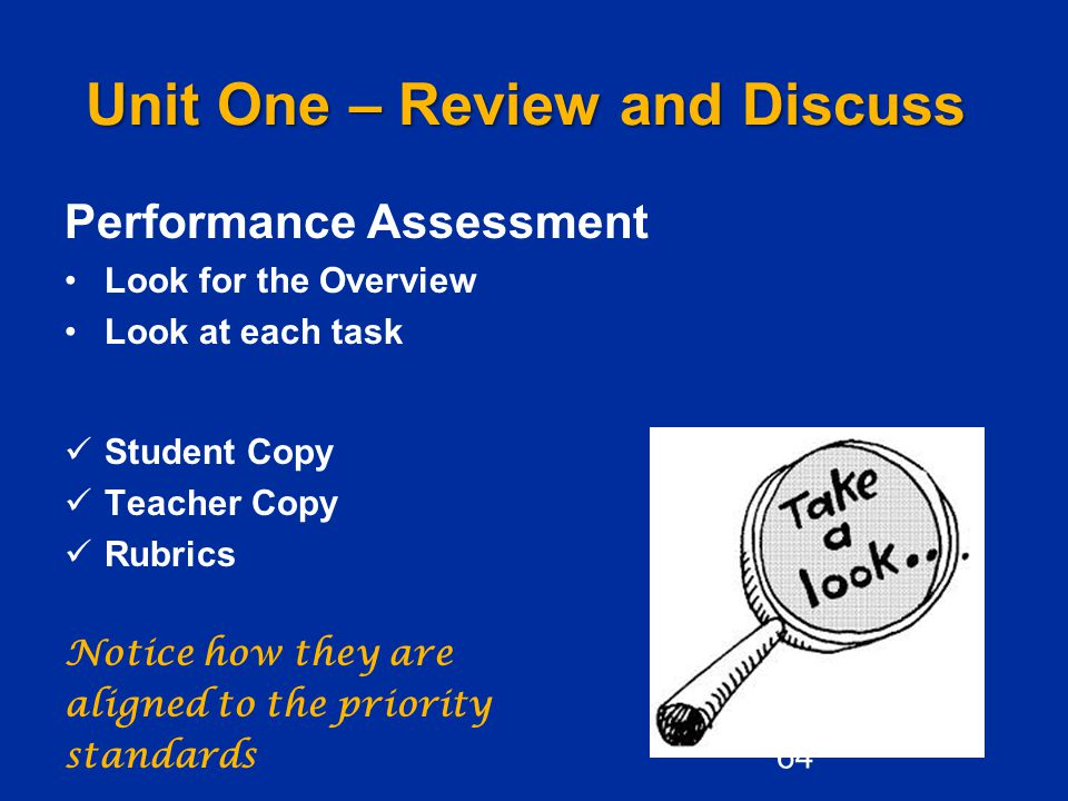 Unit One – Review and Discuss Performance Assessment Look for the Overview Look at each task Student Copy Teacher Copy Rubrics Notice how they are aligned to the priority standards 64