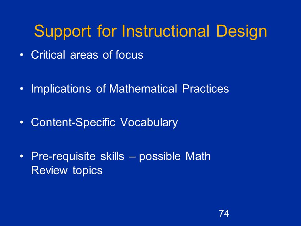 Support for Instructional Design Critical areas of focus Implications of Mathematical Practices Content-Specific Vocabulary Pre-requisite skills – possible Math Review topics 74