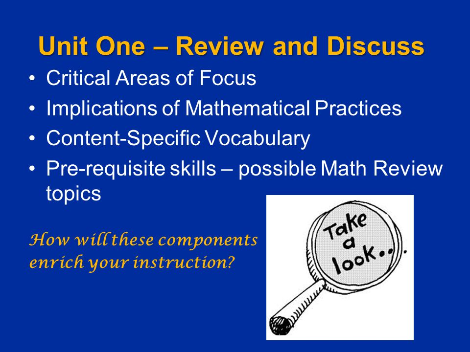 Unit One – Review and Discuss Critical Areas of Focus Implications of Mathematical Practices Content-Specific Vocabulary Pre-requisite skills – possible Math Review topics How will these components enrich your instruction.