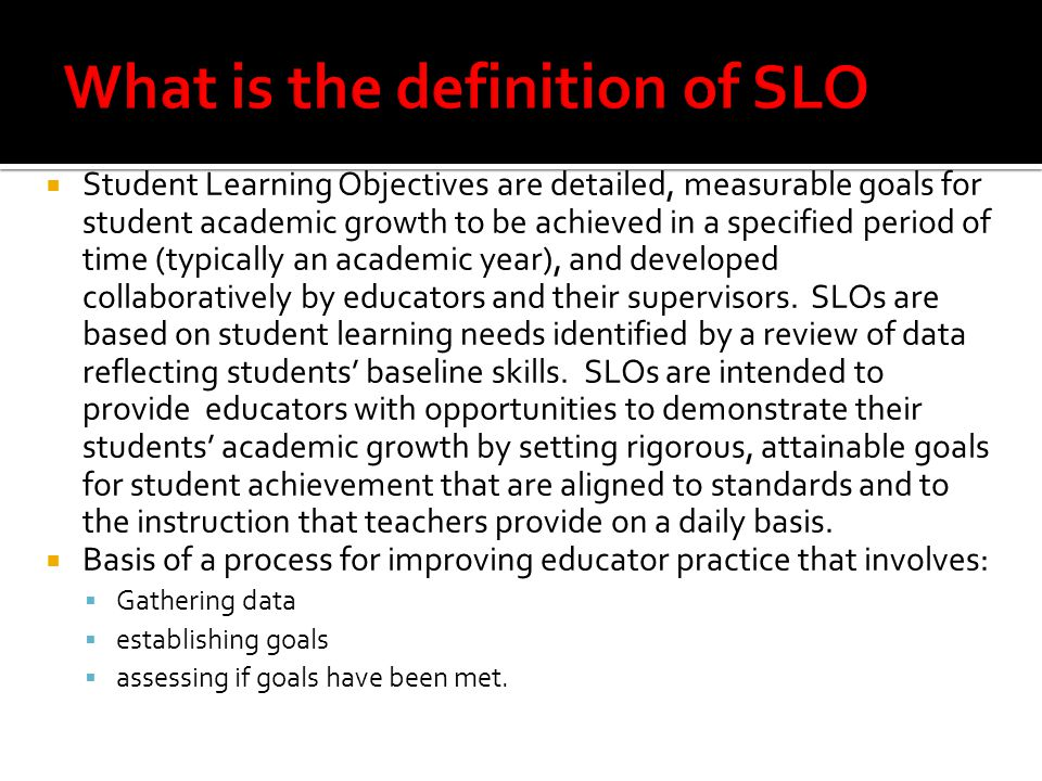  Student Learning Objectives are detailed, measurable goals for student academic growth to be achieved in a specified period of time (typically an ac
