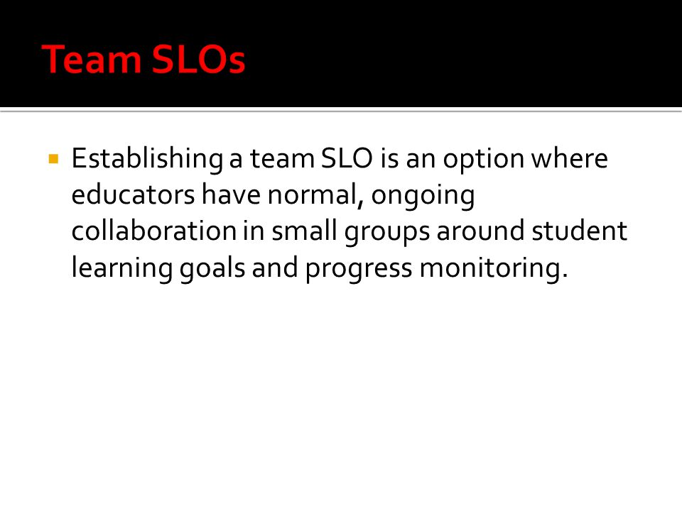  Establishing a team SLO is an option where educators have normal, ongoing collaboration in small groups around student learning goals and progress monitoring.