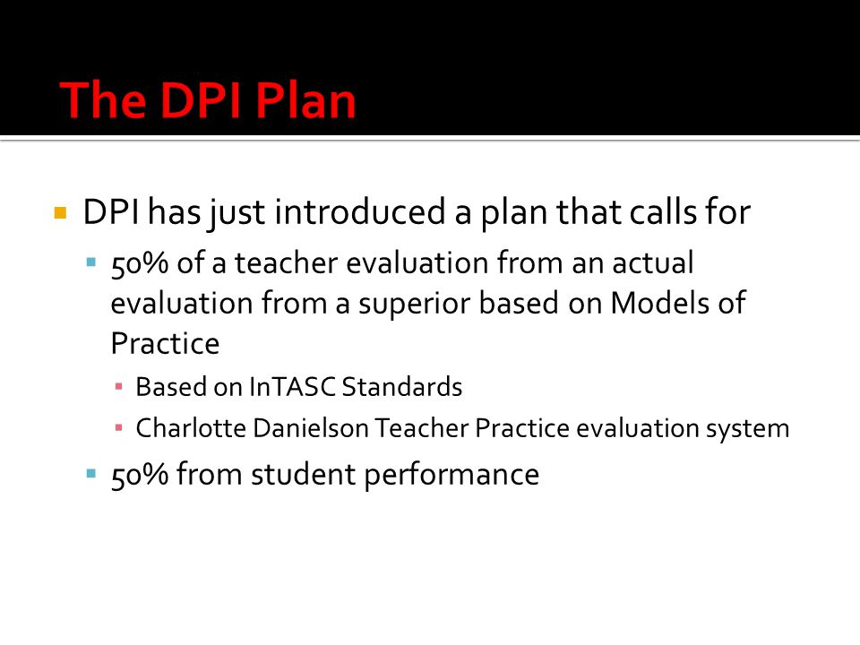  DPI has just introduced a plan that calls for  50% of a teacher evaluation from an actual evaluation from a superior based on Models of Practice ▪ Based on InTASC Standards ▪ Charlotte Danielson Teacher Practice evaluation system  50% from student performance