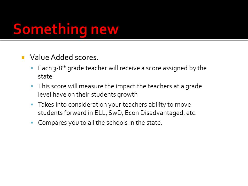  Value Added scores.  Each 3-8 th grade teacher will receive a score assigned by the state  This score will measure the impact the teachers at a gr