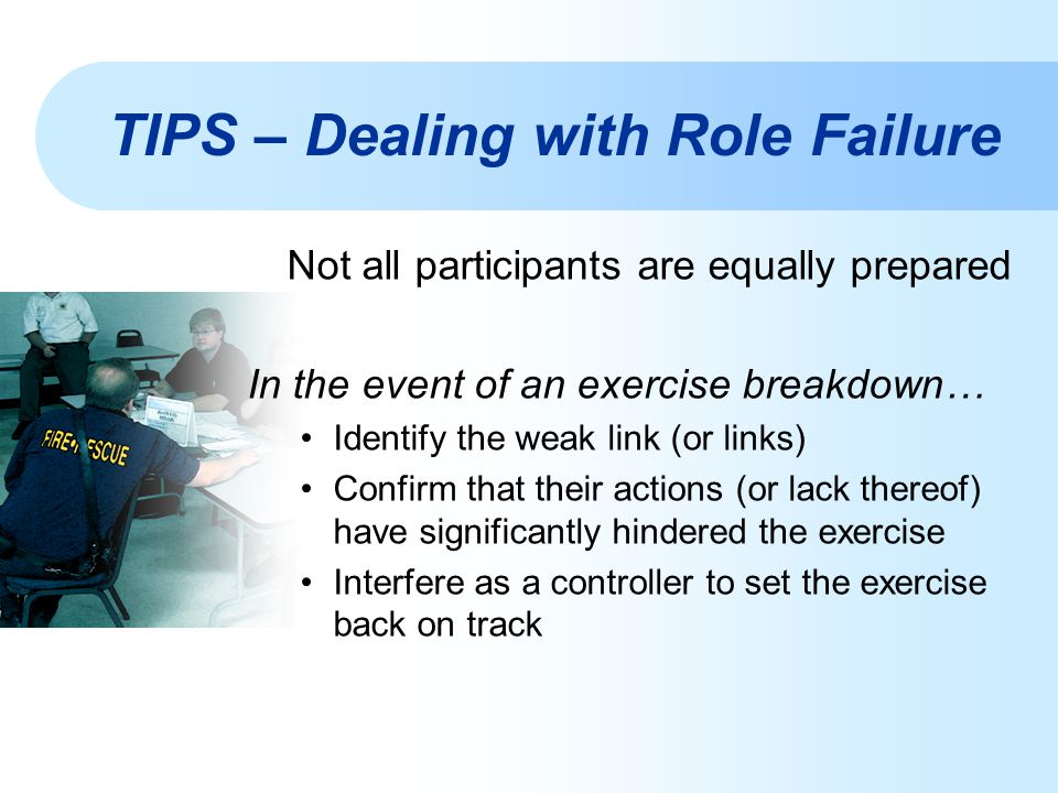 Not all participants are equally prepared In the event of an exercise breakdown… Identify the weak link (or links) Confirm that their actions (or lack thereof) have significantly hindered the exercise Interfere as a controller to set the exercise back on track TIPS – Dealing with Role Failure