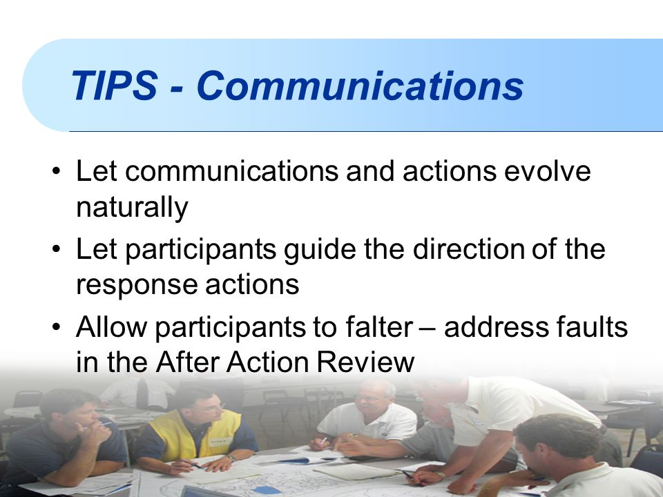 TIPS - Communications Let communications and actions evolve naturally Let participants guide the direction of the response actions Allow participants to falter – address faults in the After Action Review
