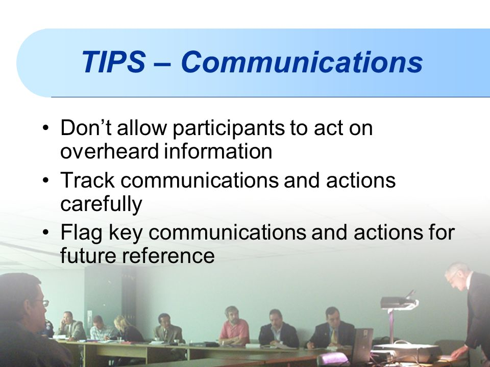 TIPS – Communications Don't allow participants to act on overheard information Track communications and actions carefully Flag key communications and