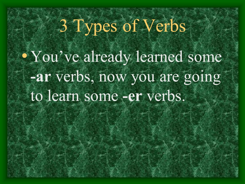 3 Types of Verbs There are 3 types of verbs: Infinitives that end in -ar Infinitives that end in -er Infinitives that end in -ir
