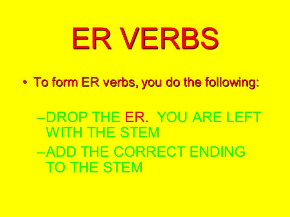 ER VERBS To form ER verbs, you do the following:To form ER verbs, you do the following: –DROP THE ER.