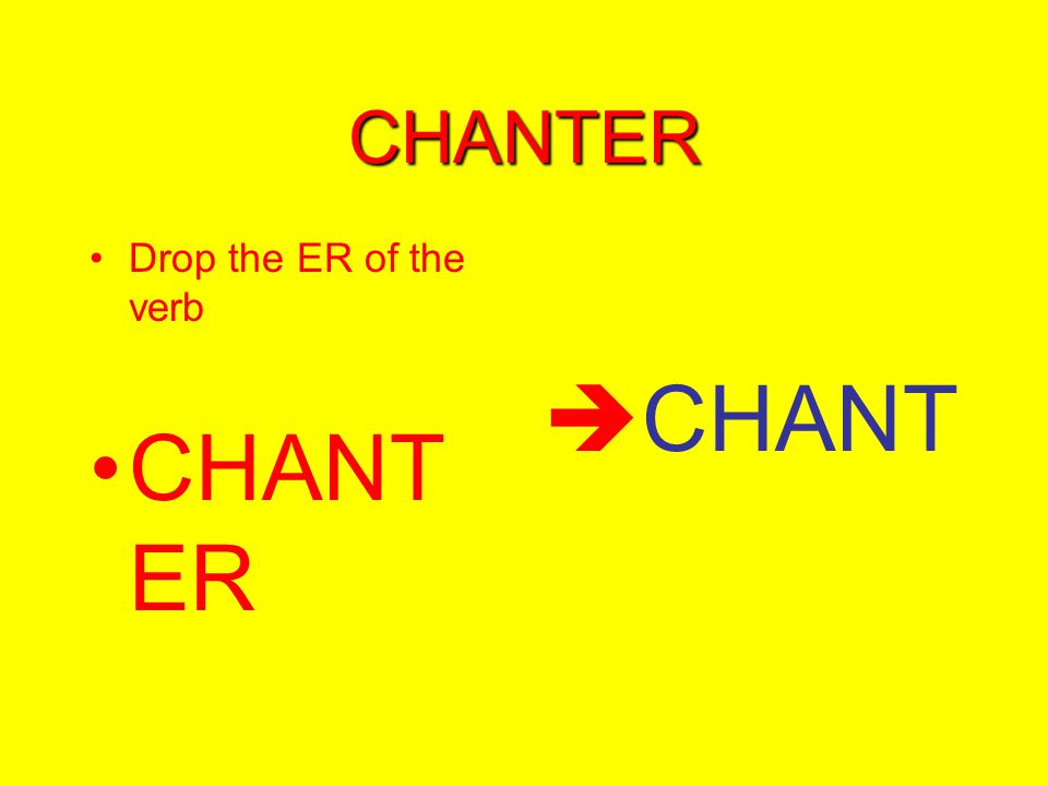 CHANTER Drop the ER of the verb CHANT ER  CHANT