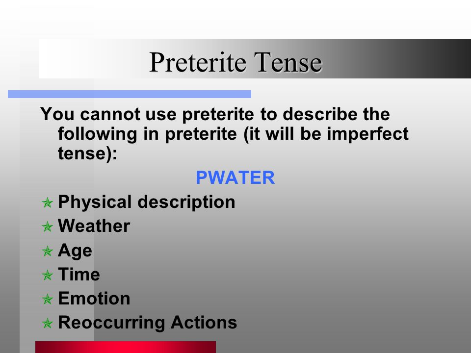 Preterite Tense You cannot use preterite to describe the following in preterite (it will be imperfect tense): PWATER PPhysical description WWeather AAge TTime EEmotion RReoccurring Actions