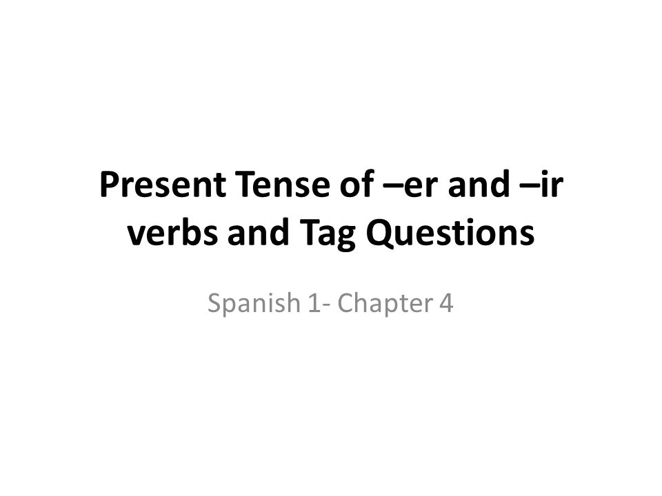 Present Tense of –er and –ir verbs and Tag Questions Spanish 1- Chapter 4