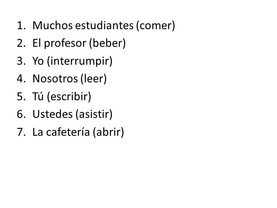 1.Muchos estudiantes (comer) 2.El profesor (beber) 3.Yo (interrumpir) 4.Nosotros (leer) 5.Tú (escribir) 6.Ustedes (asistir) 7.La cafetería (abrir)