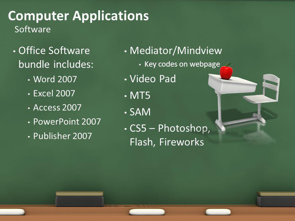 Office Software bundle includes: Word 2007 Excel 2007 Access 2007 PowerPoint 2007 Publisher 2007 Mediator/Mindview Key codes on webpage Video Pad MT5 SAM CS5 – Photoshop, Flash, Fireworks Computer Applications Software