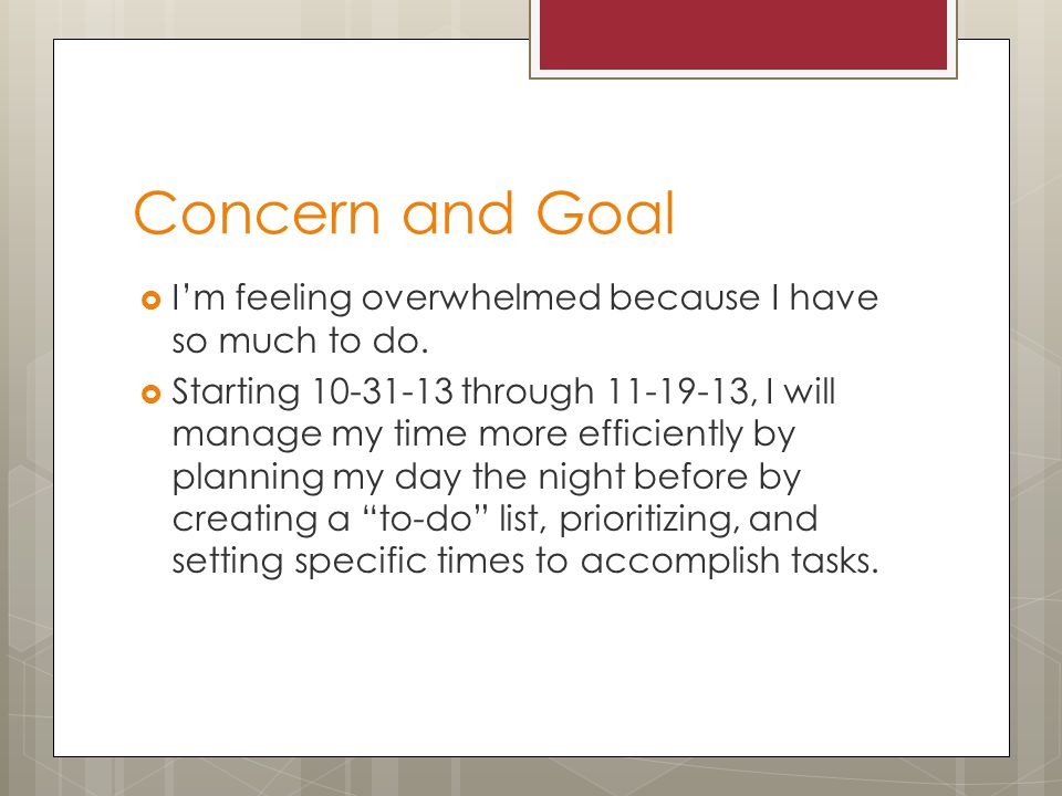 Concern and Goal  I'm feeling overwhelmed because I have so much to do.
