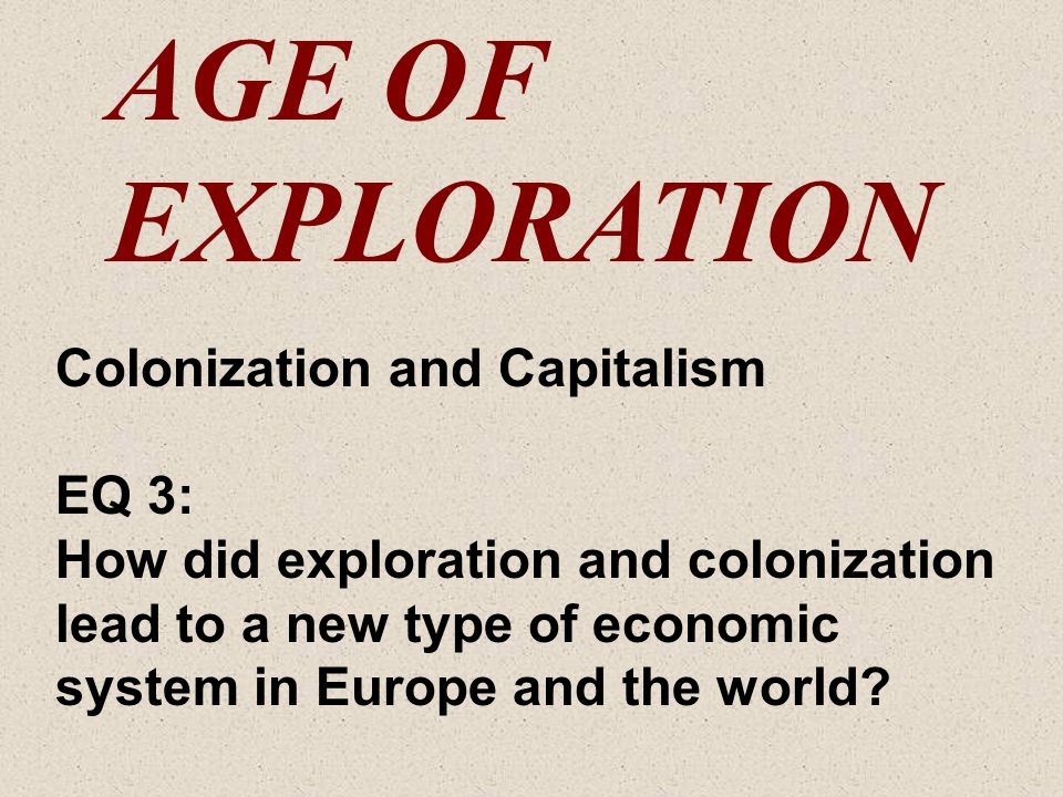 AGE OF EXPLORATION Colonization and Capitalism EQ 3: How did exploration and colonization lead to a new type of economic system in Europe and the worl