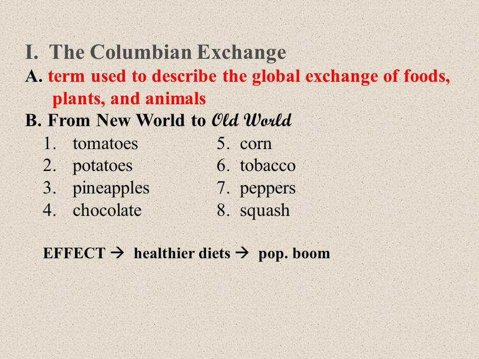 I. The Columbian Exchange A. term used to describe the global exchange of foods, plants, and animals B. From New World to Old World 1.tomatoes5. corn